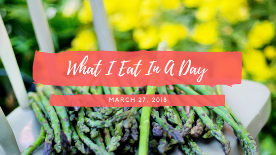 What I Eat In A Day: March 27, 2018